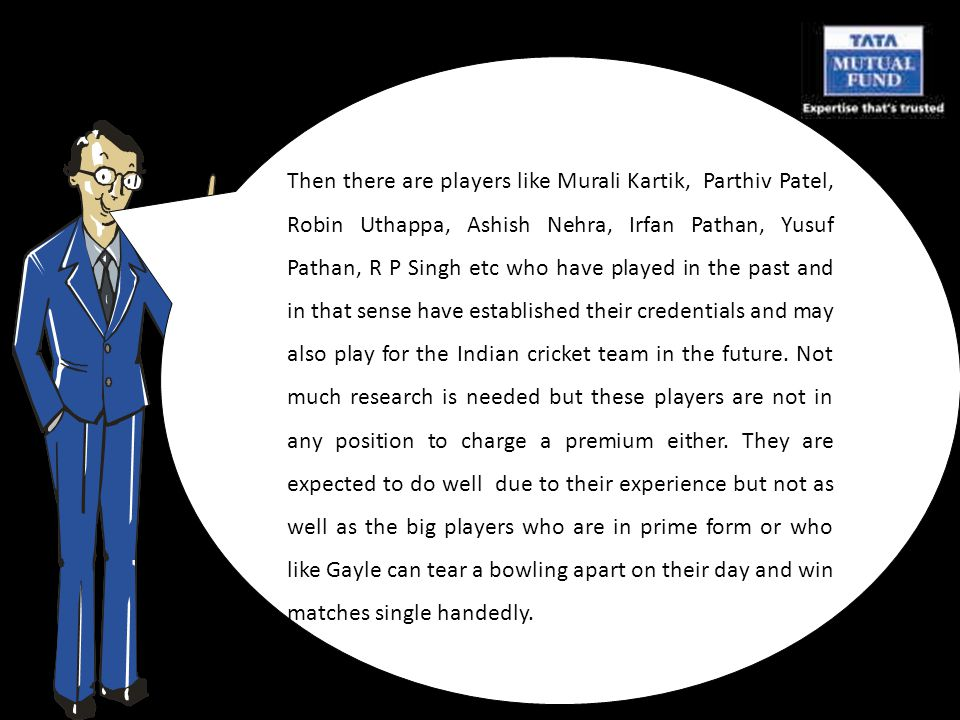 Then there are players like Murali Kartik, Parthiv Patel, Robin Uthappa, Ashish Nehra, Irfan Pathan, Yusuf Pathan, R P Singh etc who have played in the past and in that sense have established their credentials and may also play for the Indian cricket team in the future.