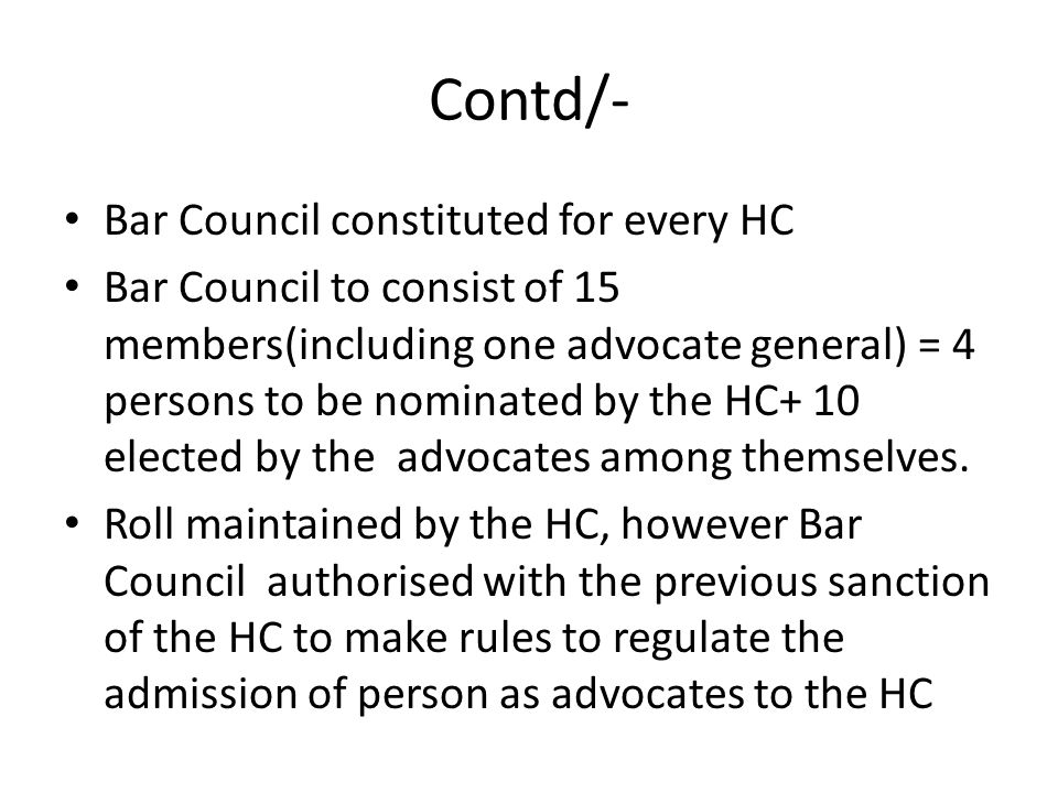 Contd/- Bar Council constituted for every HC Bar Council to consist of 15 members(including one advocate general) = 4 persons to be nominated by the HC+ 10 elected by the advocates among themselves.