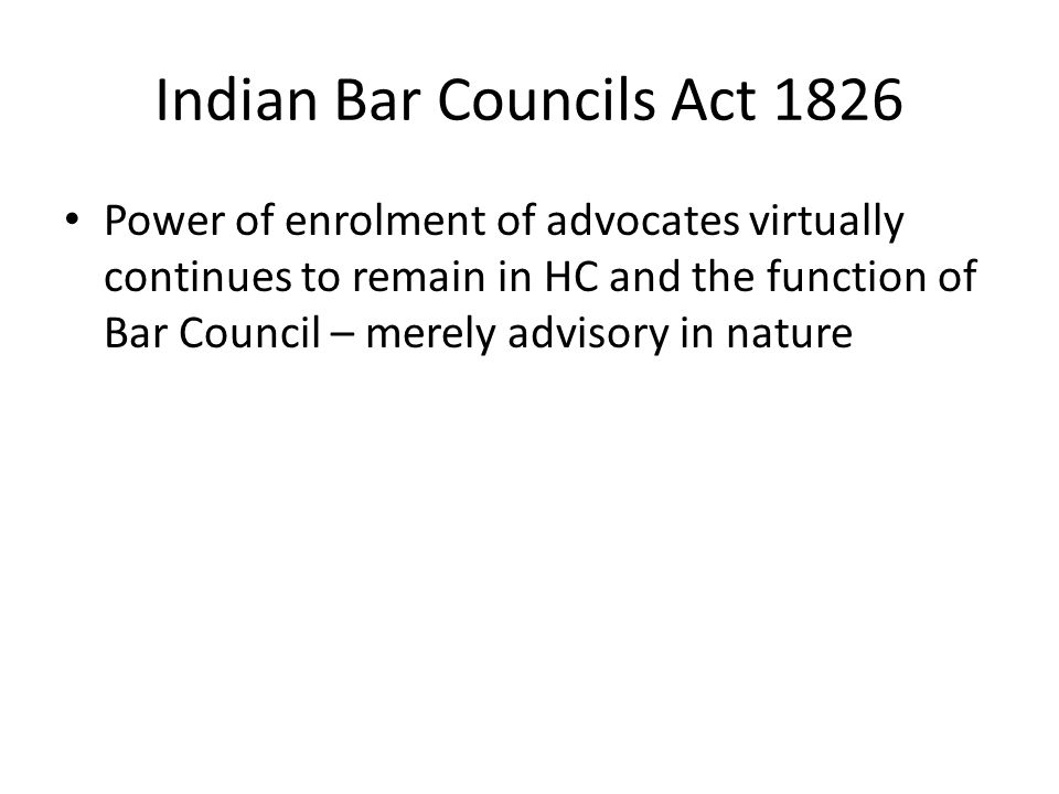 Indian Bar Councils Act 1826 Power of enrolment of advocates virtually continues to remain in HC and the function of Bar Council – merely advisory in nature