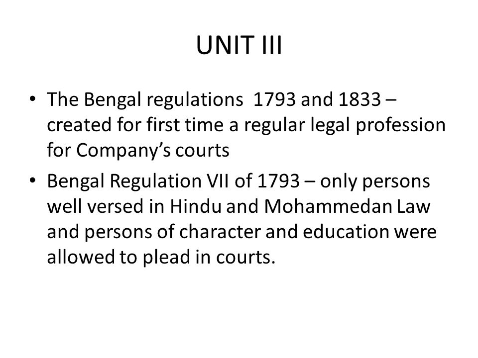 The Bengal regulations 1793 and 1833 – created for first time a regular legal profession for Company's courts Bengal Regulation VII of 1793 – only persons well versed in Hindu and Mohammedan Law and persons of character and education were allowed to plead in courts.