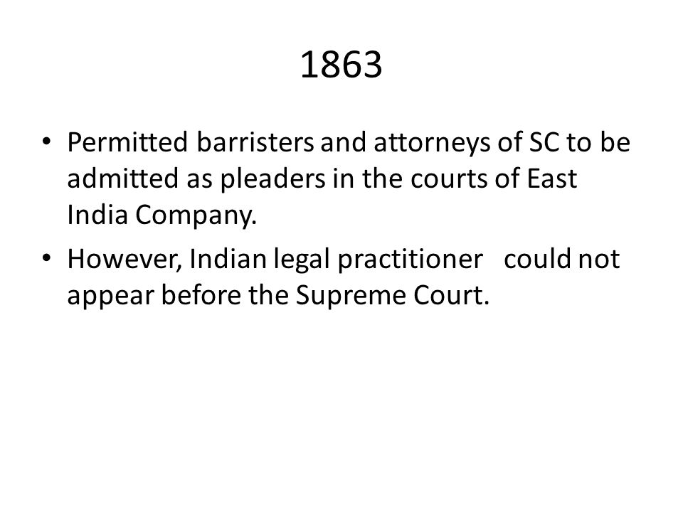 1863 Permitted barristers and attorneys of SC to be admitted as pleaders in the courts of East India Company.