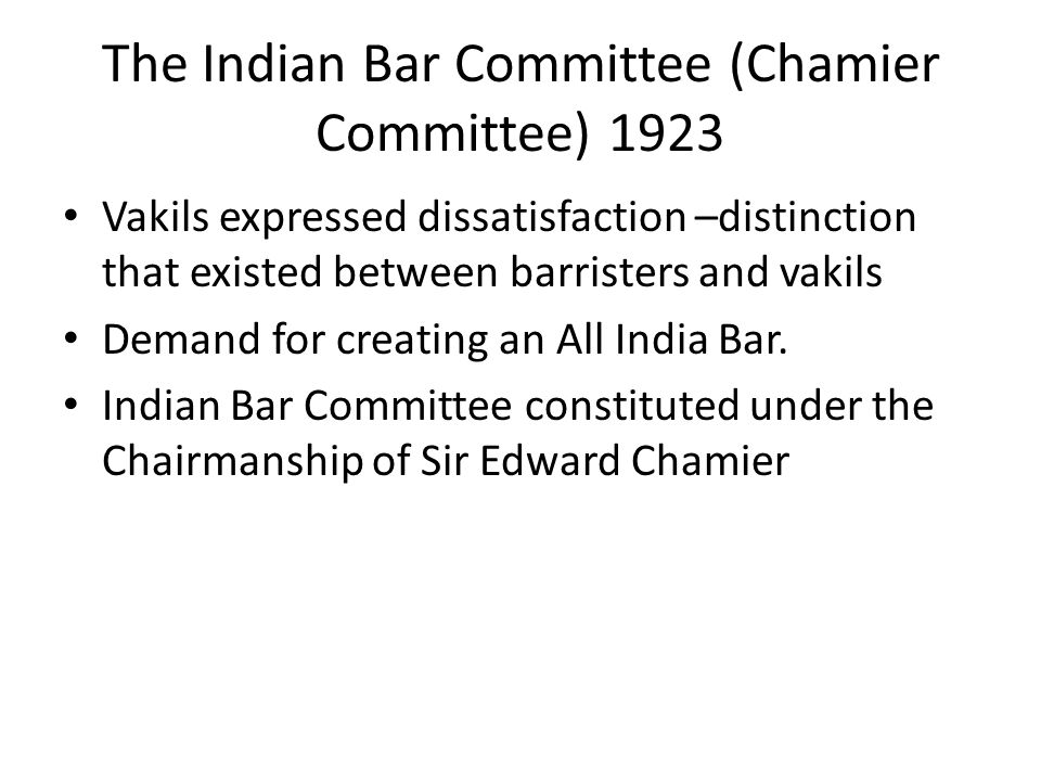 The Indian Bar Committee (Chamier Committee) 1923 Vakils expressed dissatisfaction –distinction that existed between barristers and vakils Demand for creating an All India Bar.