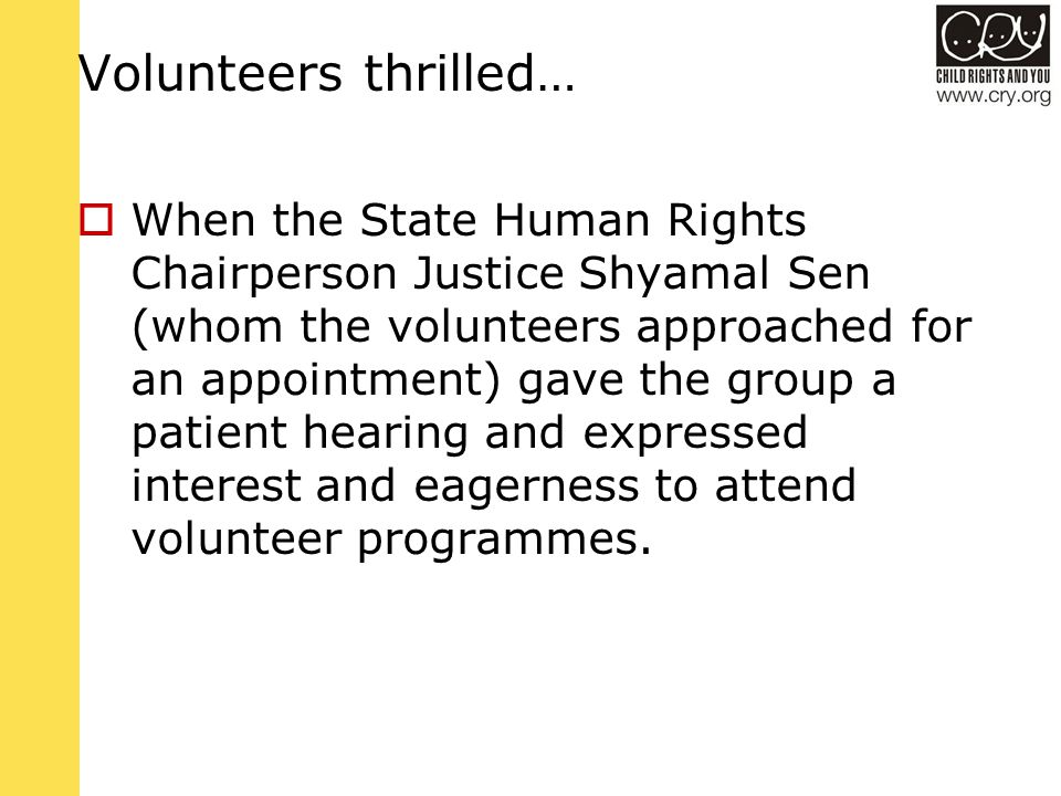 Volunteers thrilled…  When the State Human Rights Chairperson Justice Shyamal Sen (whom the volunteers approached for an appointment) gave the group a patient hearing and expressed interest and eagerness to attend volunteer programmes.