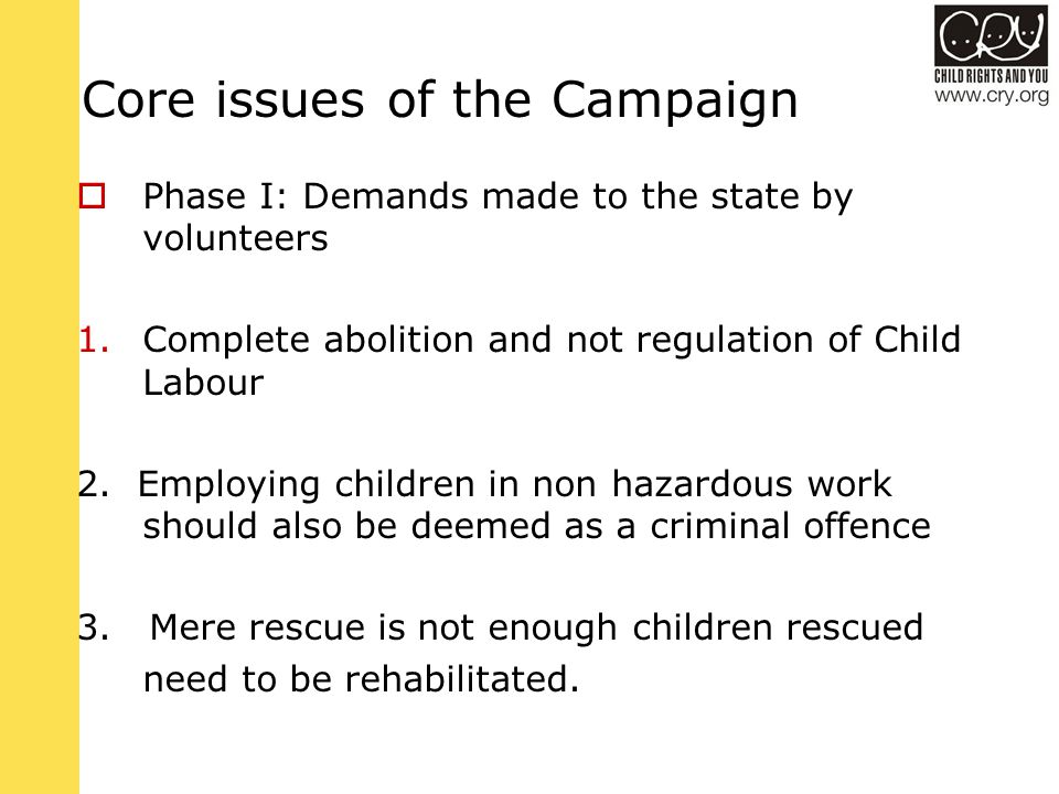 Core issues of the Campaign  Phase I: Demands made to the state by volunteers 1.Complete abolition and not regulation of Child Labour 2.
