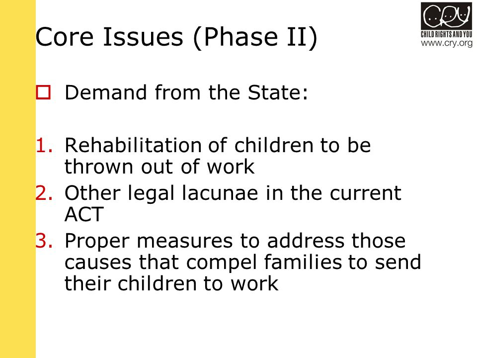 Core Issues (Phase II)  Demand from the State: 1.Rehabilitation of children to be thrown out of work 2.Other legal lacunae in the current ACT 3.Proper measures to address those causes that compel families to send their children to work