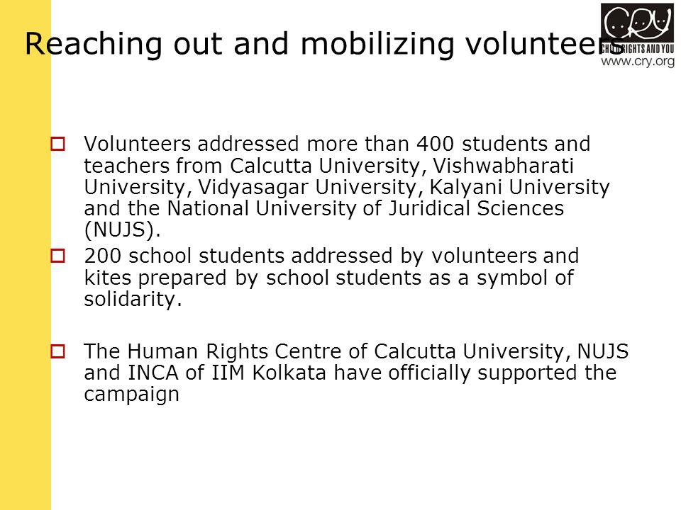 Reaching out and mobilizing volunteers  Volunteers addressed more than 400 students and teachers from Calcutta University, Vishwabharati University, Vidyasagar University, Kalyani University and the National University of Juridical Sciences (NUJS).