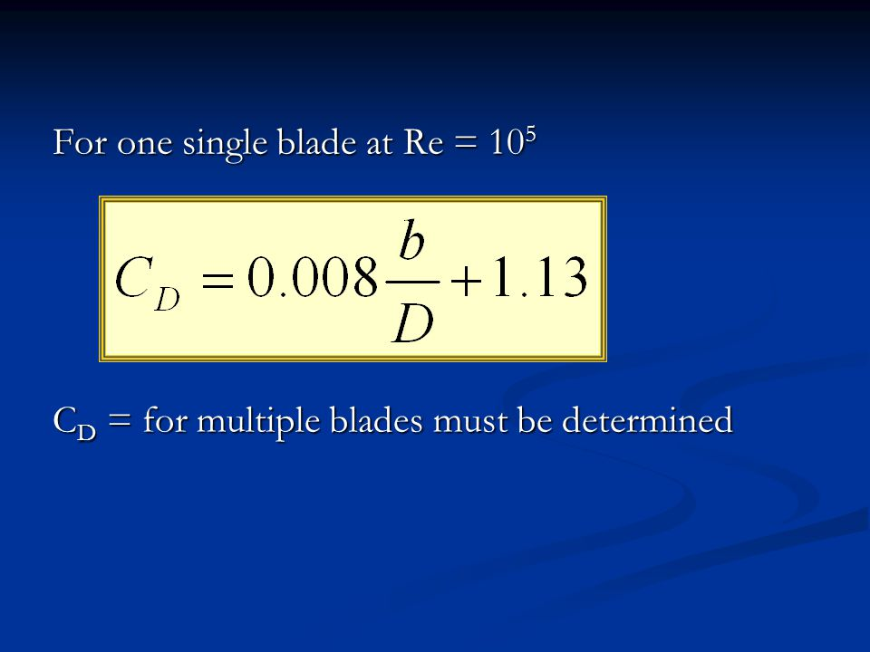 For one single blade at Re = 10 5 C D = for multiple blades must be determined