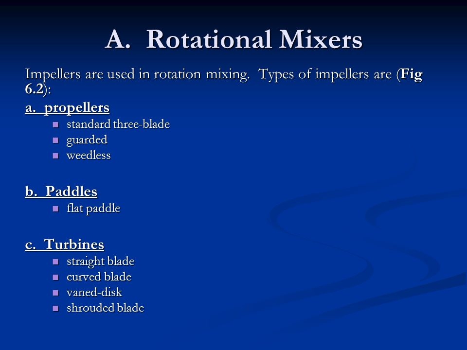 A. Rotational Mixers Impellers are used in rotation mixing. Types of impellers are (Fig 6.2): a. propellers standard three-blade standard three-blade