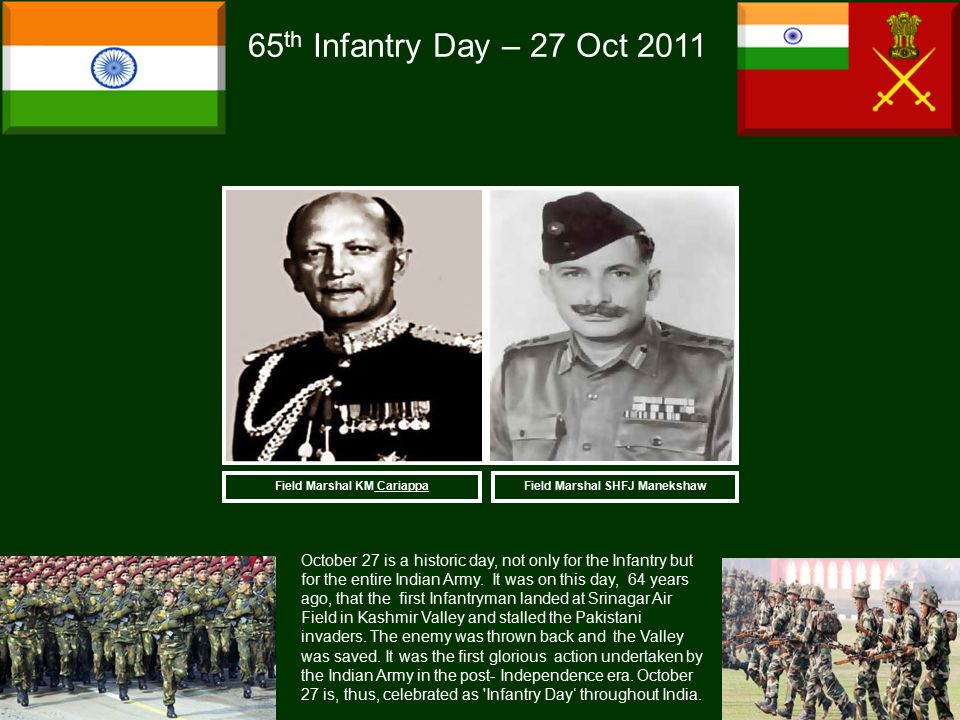 Field Marshal SHFJ Manekshaw 65 th Infantry Day – 27 Oct 2011 October 27 is a historic day, not only for the Infantry but for the entire Indian Army.