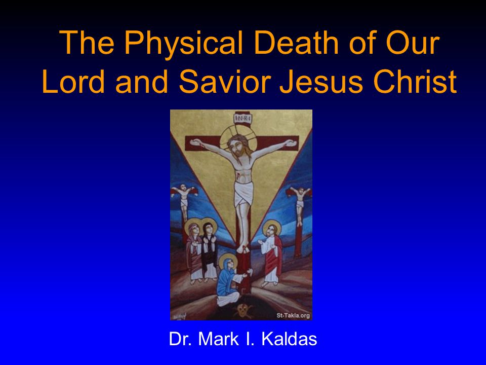 The Physical Death of Our Lord and Savior Jesus Christ Dr. Mark I. Kaldas