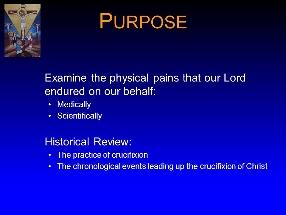 P URPOSE Examine the physical pains that our Lord endured on our behalf: Medically Scientifically Historical Review: The practice of crucifixion The c