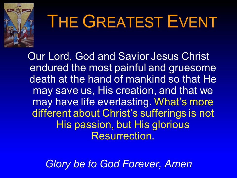 T HE G REATEST E VENT Our Lord, God and Savior Jesus Christ endured the most painful and gruesome death at the hand of mankind so that He may save us, His creation, and that we may have life everlasting.