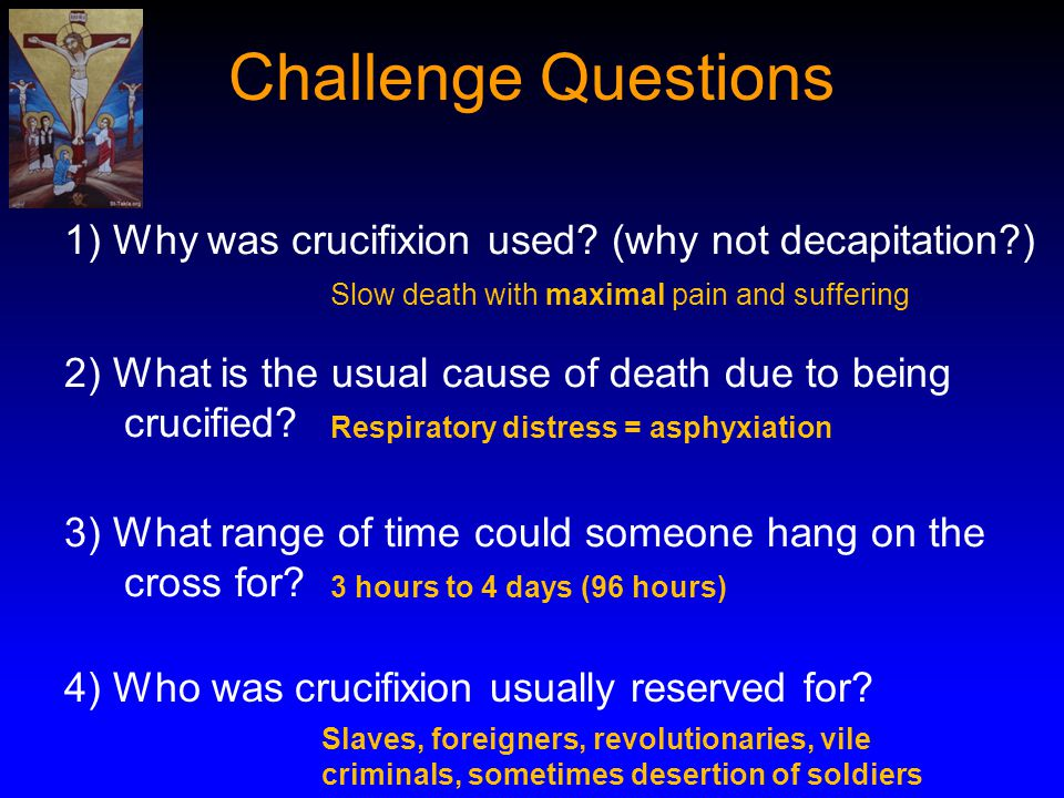 Challenge Questions 1) Why was crucifixion used? (why not decapitation?) 2) What is the usual cause of death due to being crucified? 3) What range of