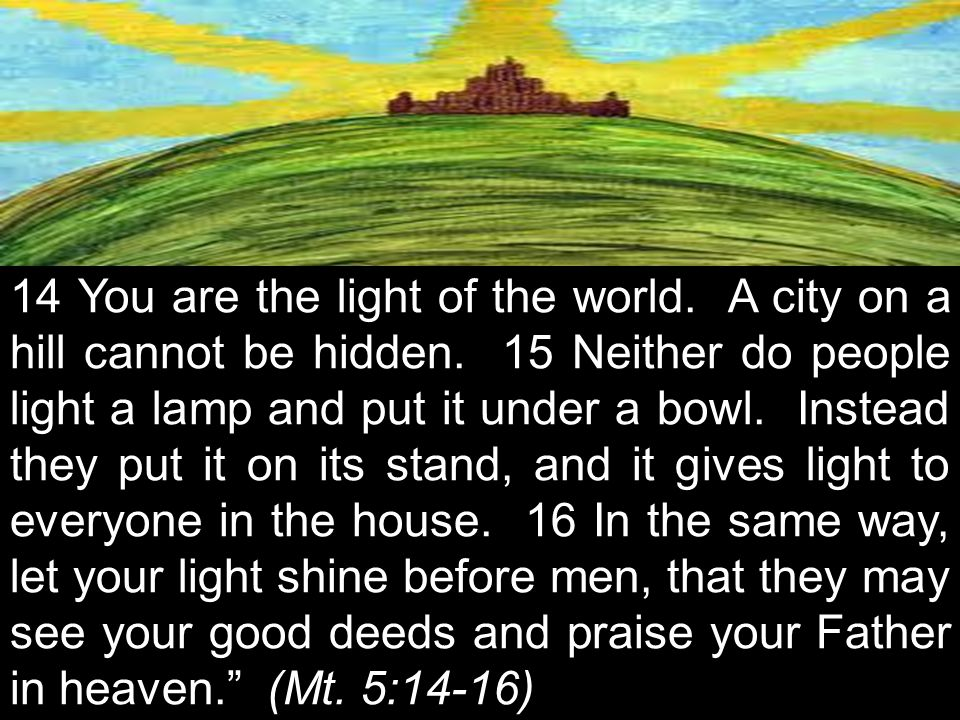 14 You are the light of the world. A city on a hill cannot be hidden.