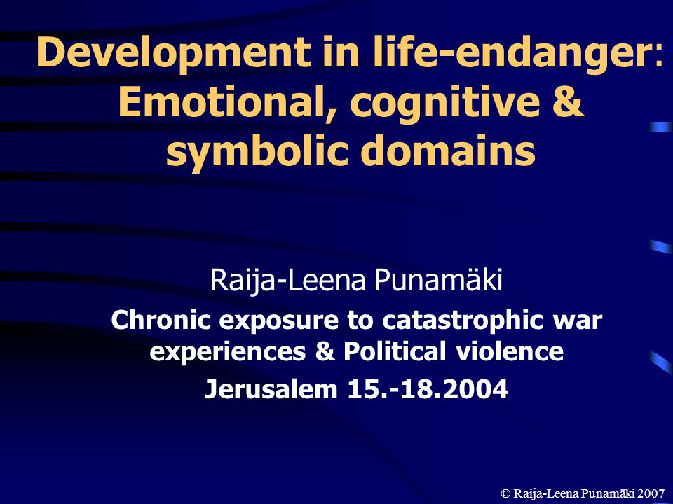 Development in life-endanger: Emotional, cognitive & symbolic domains Raija-Leena Punamäki Chronic exposure to catastrophic war experiences & Politica