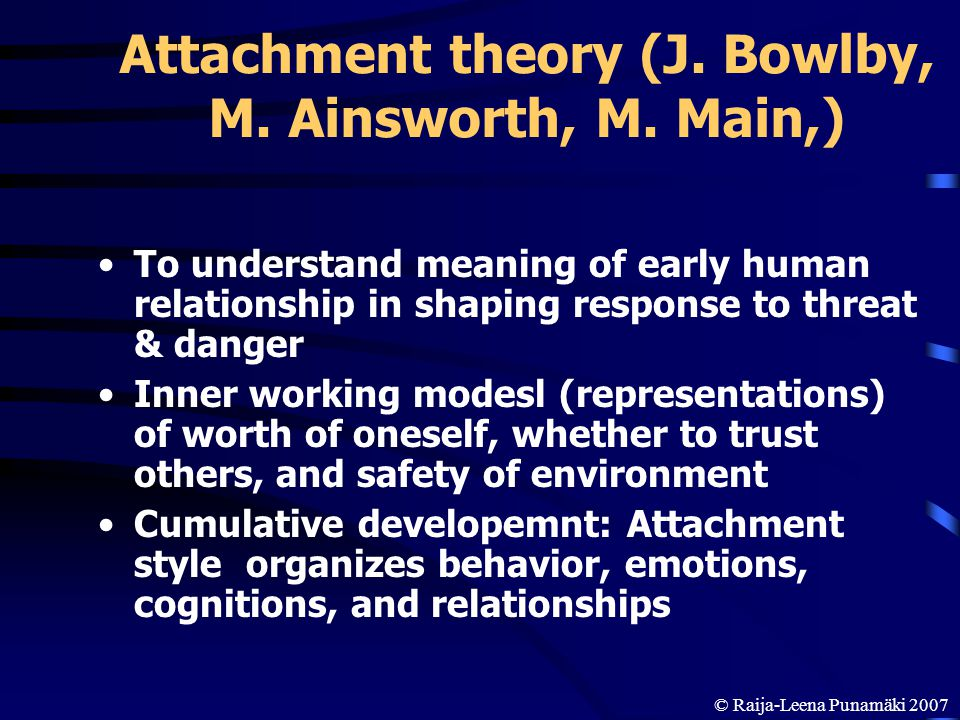 Attachment theory (J. Bowlby, M. Ainsworth, M. Main,) To understand meaning of early human relationship in shaping response to threat & danger Inner w