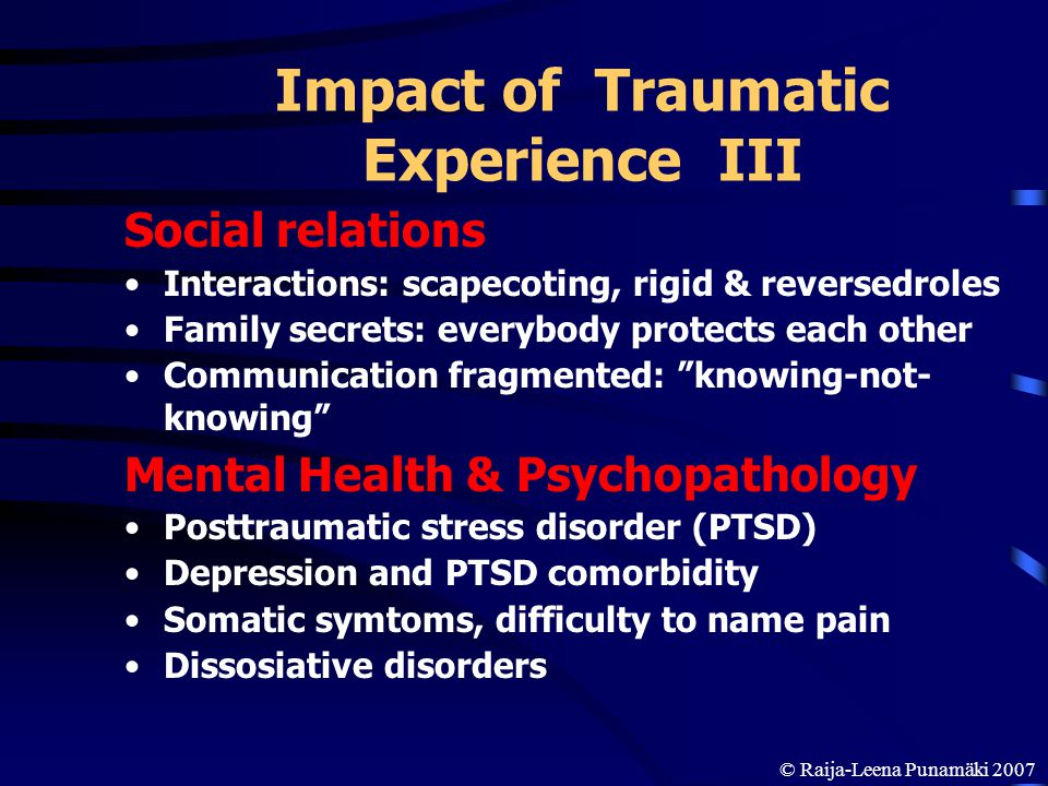 Impact of Traumatic Experience III Social relations Interactions: scapecoting, rigid & reversedroles Family secrets: everybody protects each other Com