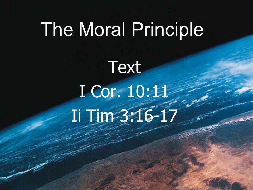 The Moral Principle Text I Cor. 10:11 Ii Tim 3:16-17