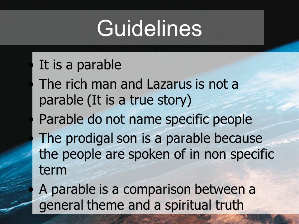 Guidelines It is a parable The rich man and Lazarus is not a parable (It is a true story) Parable do not name specific people The prodigal son is a pa