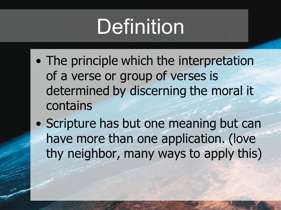 Definition The principle which the interpretation of a verse or group of verses is determined by discerning the moral it contains Scripture has but one meaning but can have more than one application.
