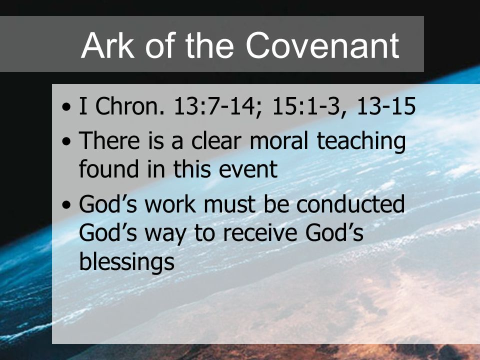 Ark of the Covenant I Chron. 13:7-14; 15:1-3, 13-15 There is a clear moral teaching found in this event God's work must be conducted God's way to rece