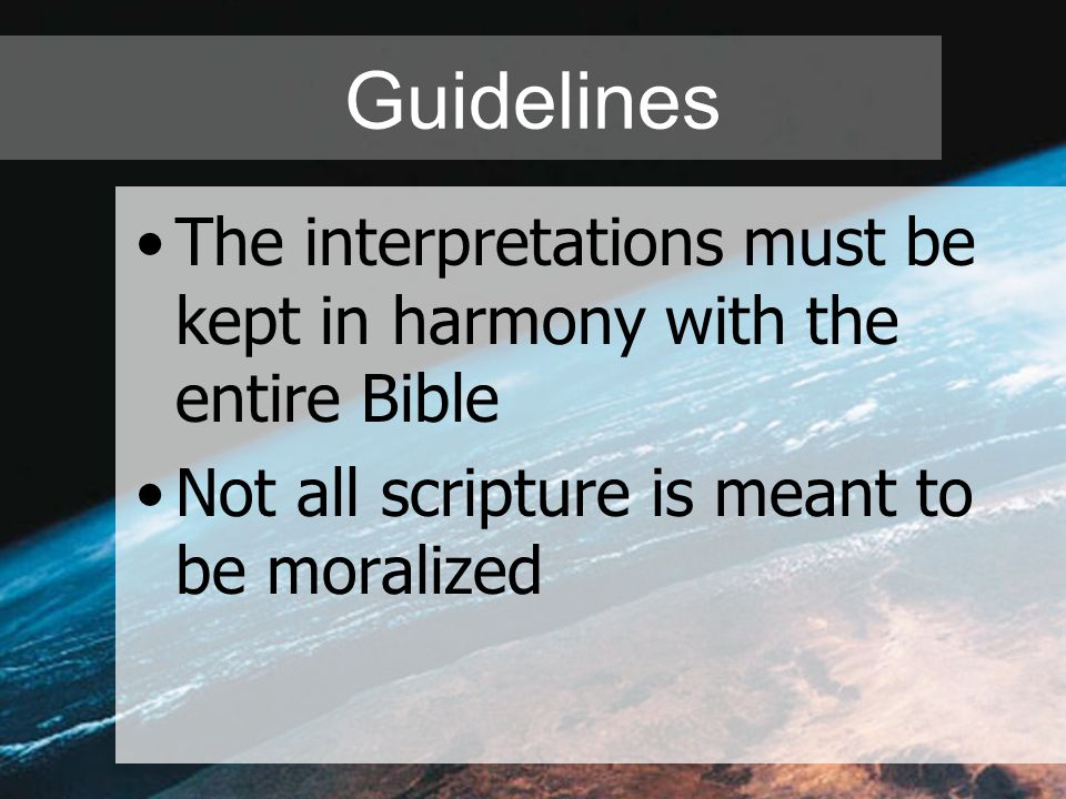 Guidelines The interpretations must be kept in harmony with the entire Bible Not all scripture is meant to be moralized