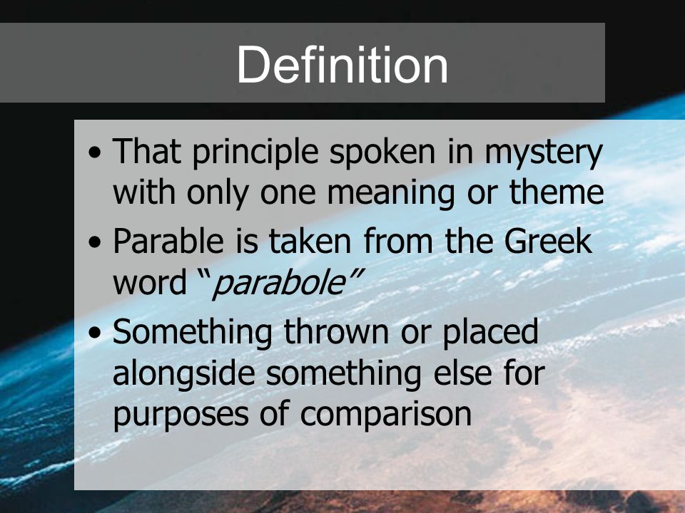 "Definition That principle spoken in mystery with only one meaning or theme Parable is taken from the Greek word ""parabole"" Something thrown or placed"