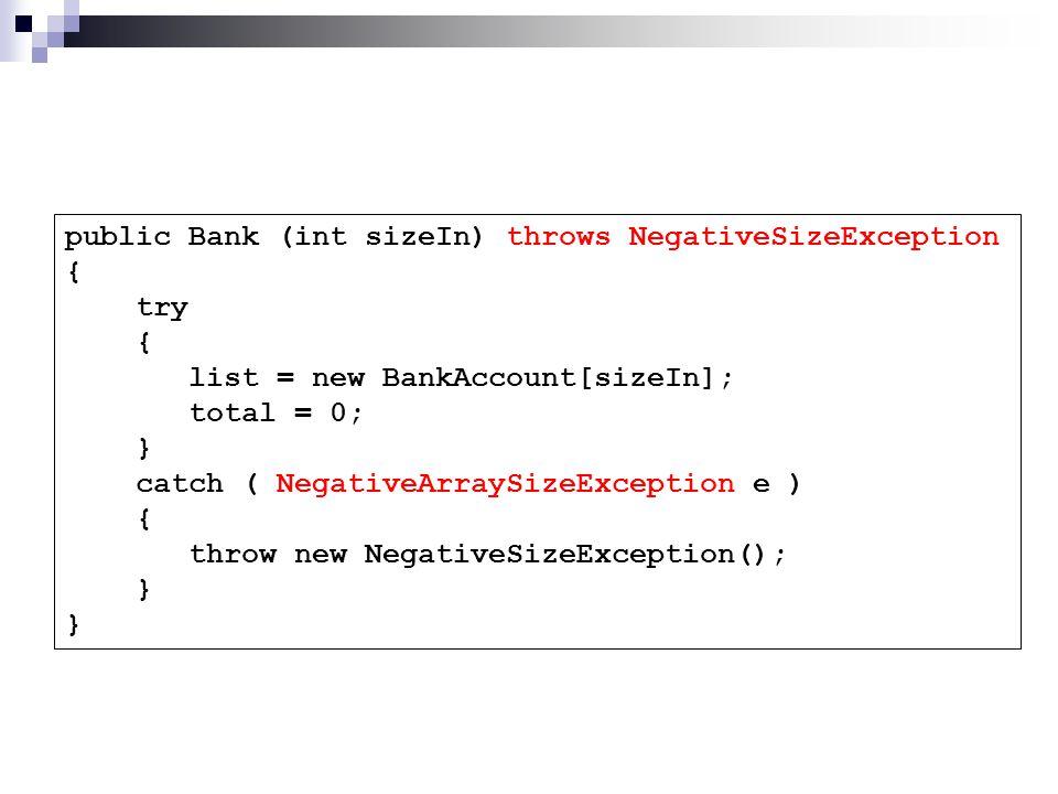 public Bank (int sizeIn) throws NegativeSizeException { try { list = new BankAccount[sizeIn]; total = 0; } catch ( NegativeArraySizeException e ) { throw new NegativeSizeException(); }
