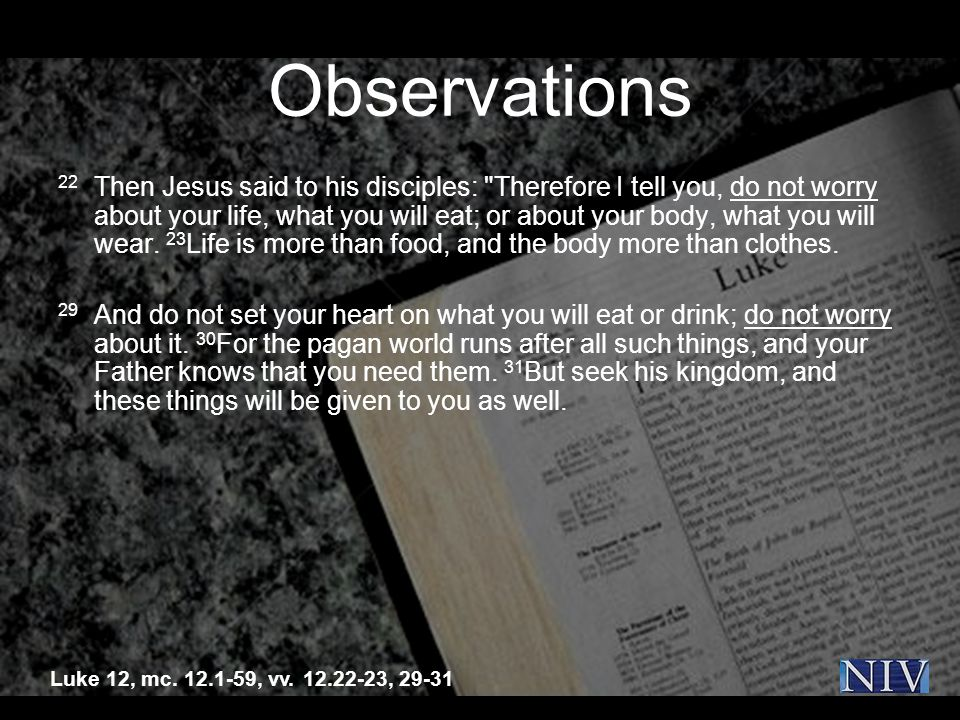 Observations 22 Then Jesus said to his disciples: Therefore I tell you, do not worry about your life, what you will eat; or about your body, what you will wear.