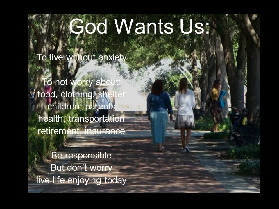 God Wants Us: To live without anxiety To not worry about: food, clothing, shelter children, parents health, transportation retirement, insurance Be responsible But don't worry live life enjoying today