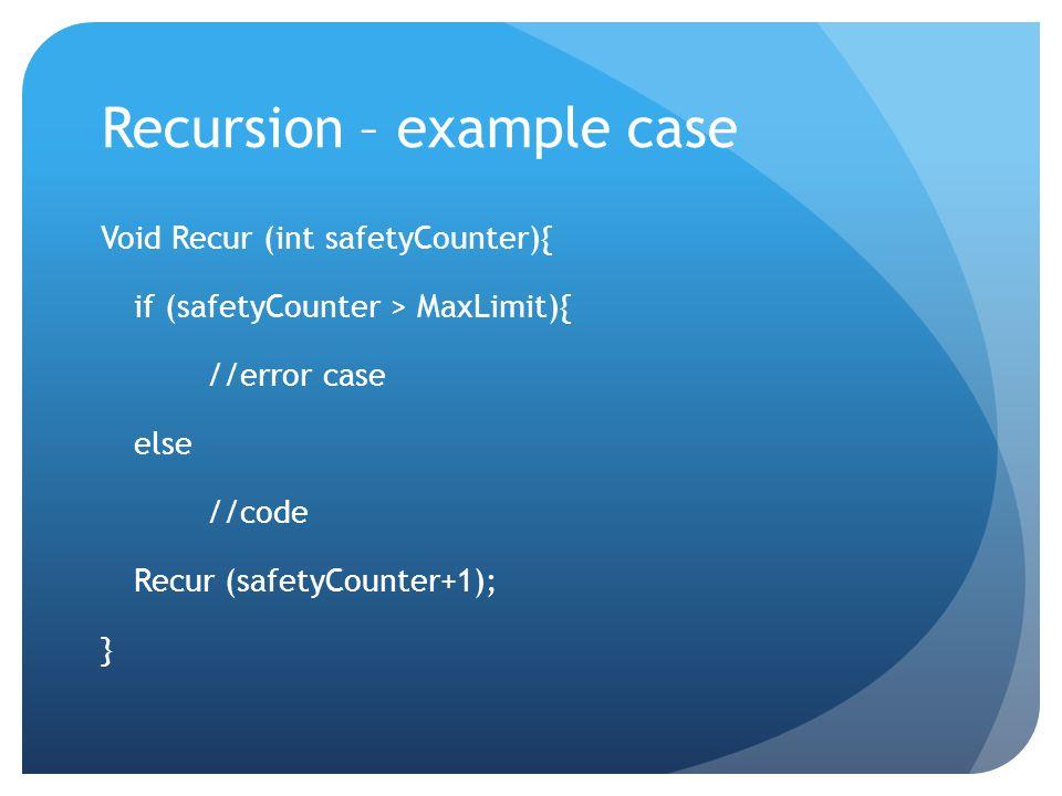 Recursion – example case Void Recur (int safetyCounter){ if (safetyCounter > MaxLimit){ //error case else //code Recur (safetyCounter+1); }