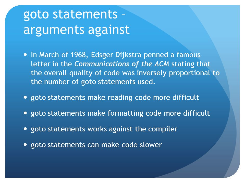 goto statements – arguments against In March of 1968, Edsger Dijkstra penned a famous letter in the Communications of the ACM stating that the overall quality of code was inversely proportional to the number of goto statements used.