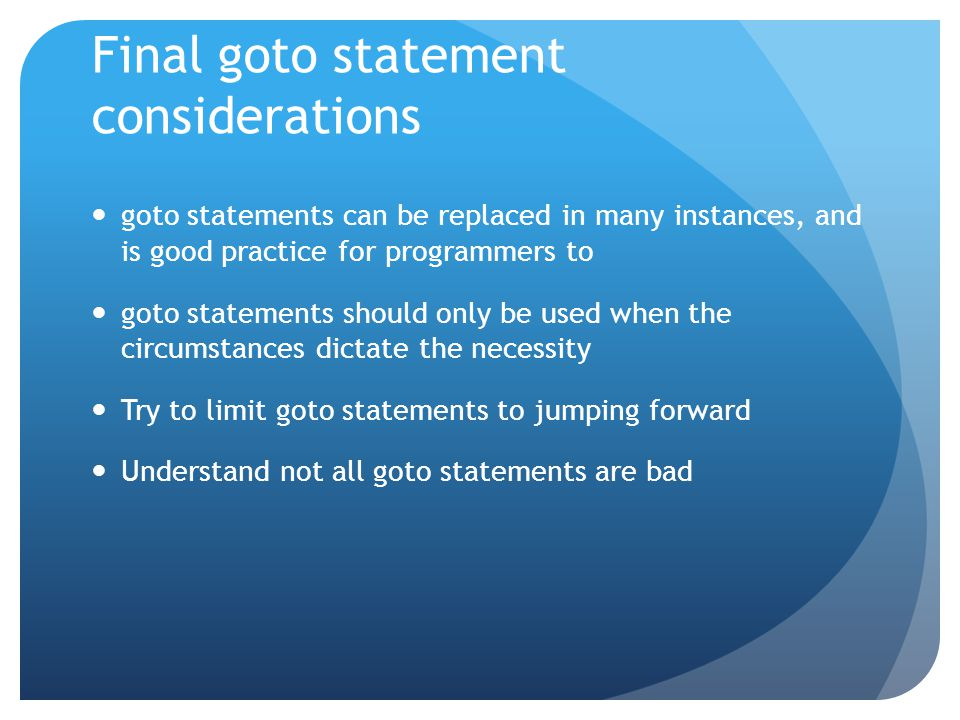 Final goto statement considerations goto statements can be replaced in many instances, and is good practice for programmers to goto statements should only be used when the circumstances dictate the necessity Try to limit goto statements to jumping forward Understand not all goto statements are bad