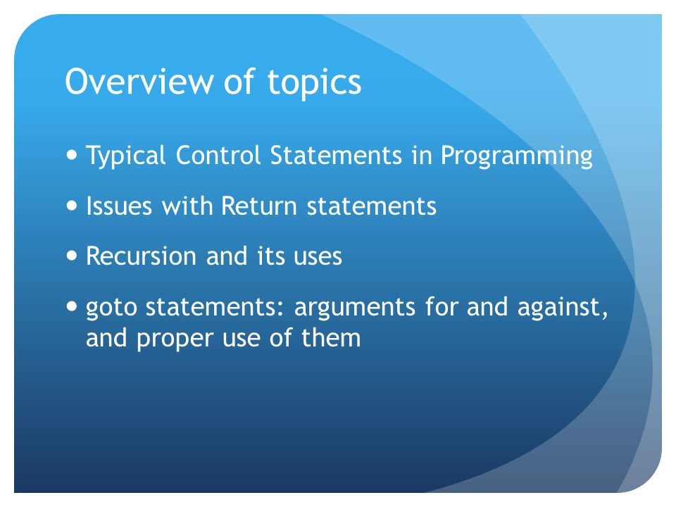 Overview of topics Typical Control Statements in Programming Issues with Return statements Recursion and its uses goto statements: arguments for and against, and proper use of them