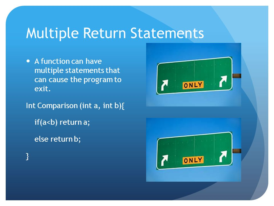 Multiple Return Statements A function can have multiple statements that can cause the program to exit.
