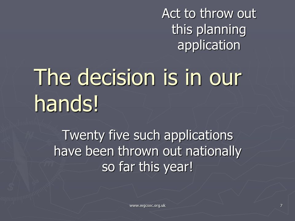 www.wgcsoc.org.uk7 The decision is in our hands! Twenty five such applications have been thrown out nationally so far this year! Act to throw out this