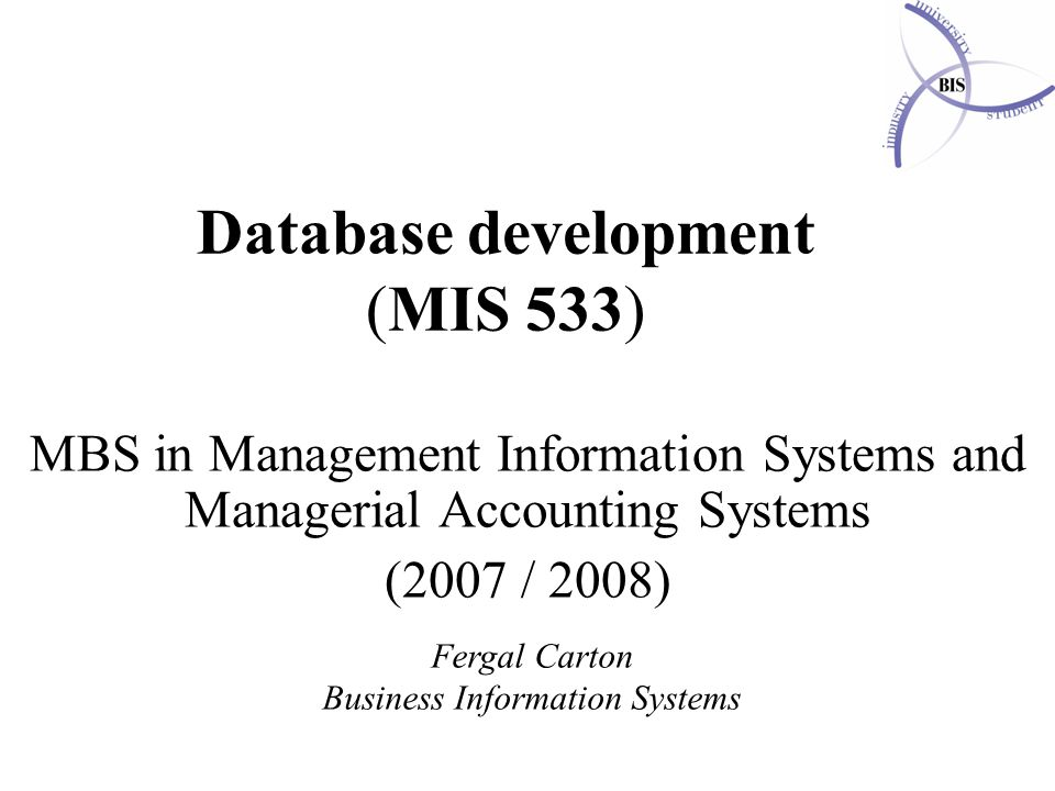 Database development (MIS 533) MBS in Management Information Systems and Managerial Accounting Systems (2007 / 2008) Fergal Carton Business Information Systems