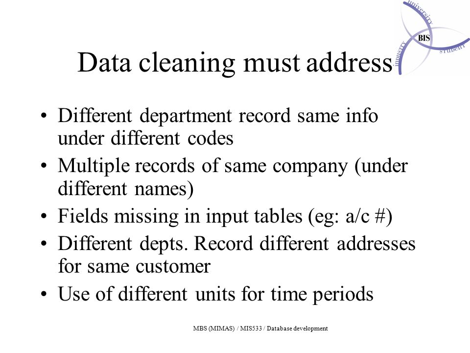 MBS (MIMAS) / MIS533 / Database development Data cleaning must address Different department record same info under different codes Multiple records of same company (under different names) Fields missing in input tables (eg: a/c #) Different depts.