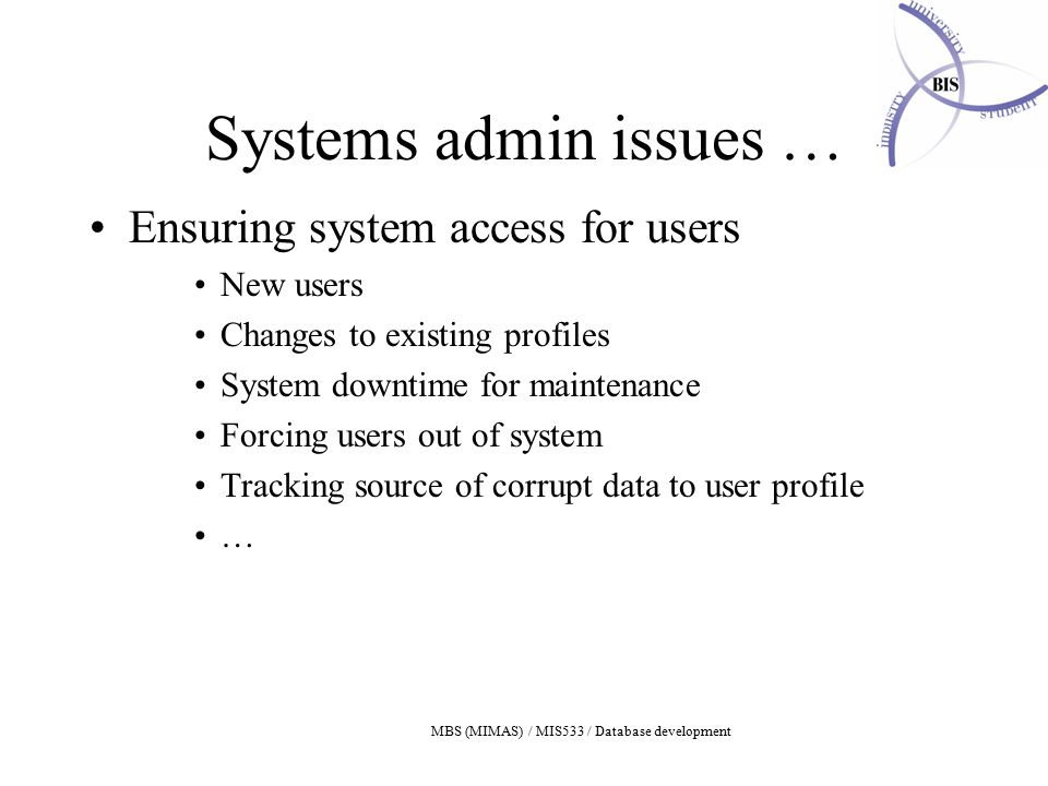 MBS (MIMAS) / MIS533 / Database development Systems admin issues … Ensuring system access for users New users Changes to existing profiles System downtime for maintenance Forcing users out of system Tracking source of corrupt data to user profile …