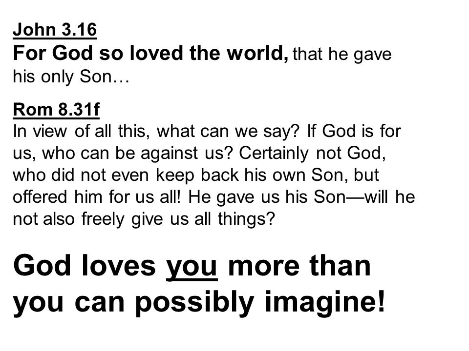 John 3.16 For God so loved the world, that he gave his only Son… Rom 8.31f In view of all this, what can we say.