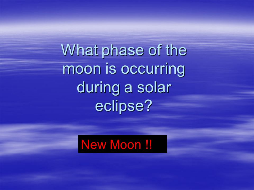 What phase of the moon is occurring during a solar eclipse? New Moon !!