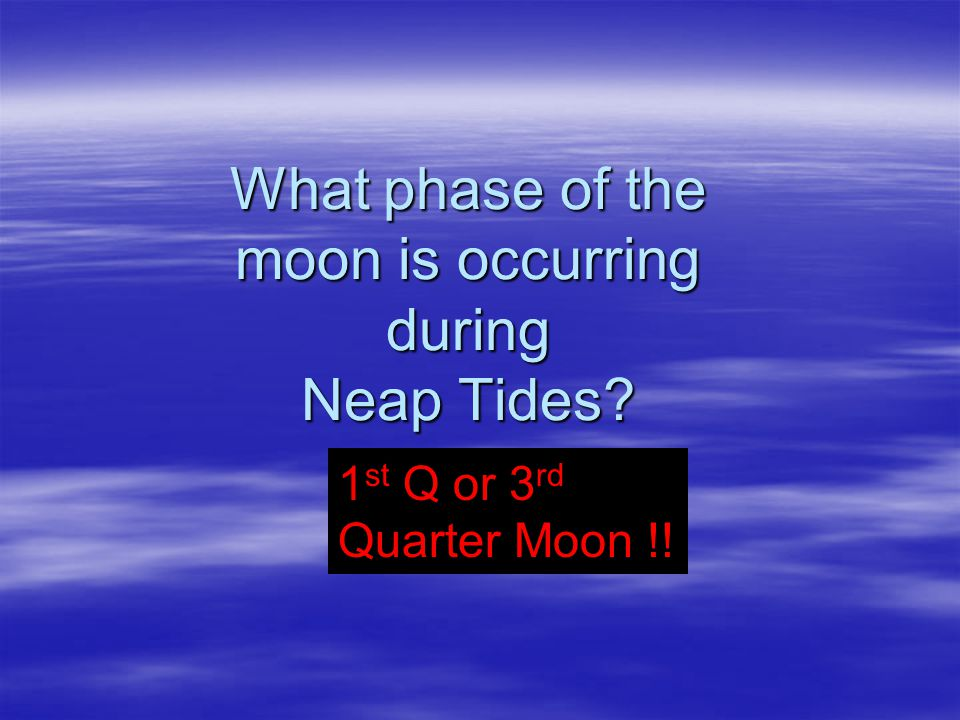 What phase of the moon is occurring during Neap Tides? 1 st Q or 3 rd Quarter Moon !!