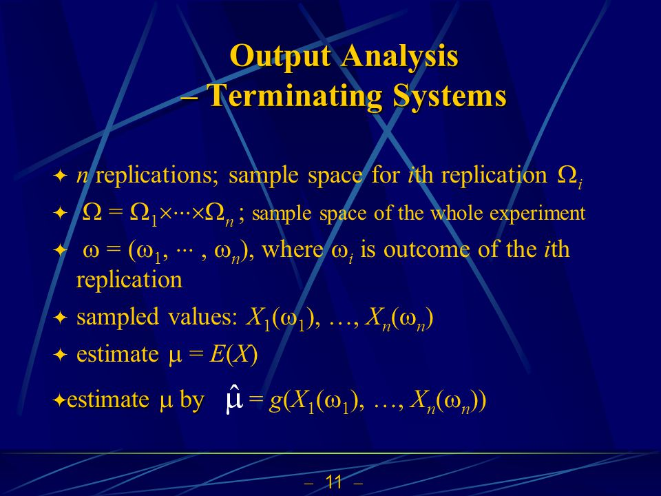  11  Output Analysis – Terminating Systems  n replications; sample space for ith replication  i   =  1  n ; sample space of the whole experiment   = (  1, ,  n ), where  i is outcome of the ith replication  sampled values: X 1 (  1 ), …, X n (  n )  estimate  = E(X)  estimate by  estimate  by= g(X 1 (  1 ), …, X n (  n ))