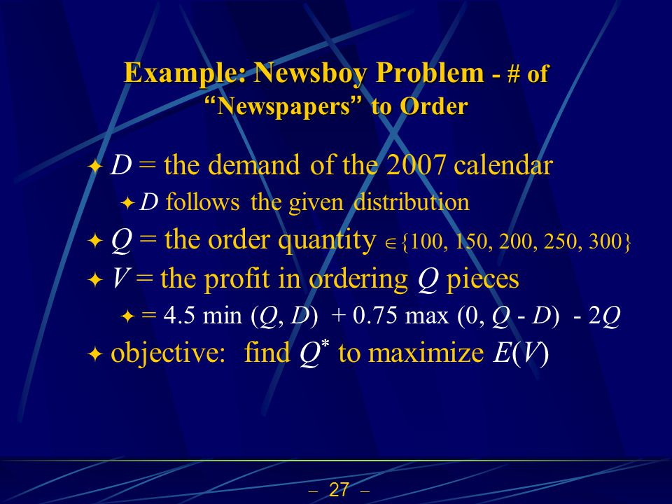  27  Example: Newsboy Problem - # of Newspapers to Order  D = the demand of the 2007 calendar  D follows the given distribution  Q = the order quantity  {100, 150, 200, 250, 300}  V = the profit in ordering Q pieces  = 4.5 min (Q, D) + 0.75 max (0, Q - D) - 2Q  objective: find Q * to maximize E(V)
