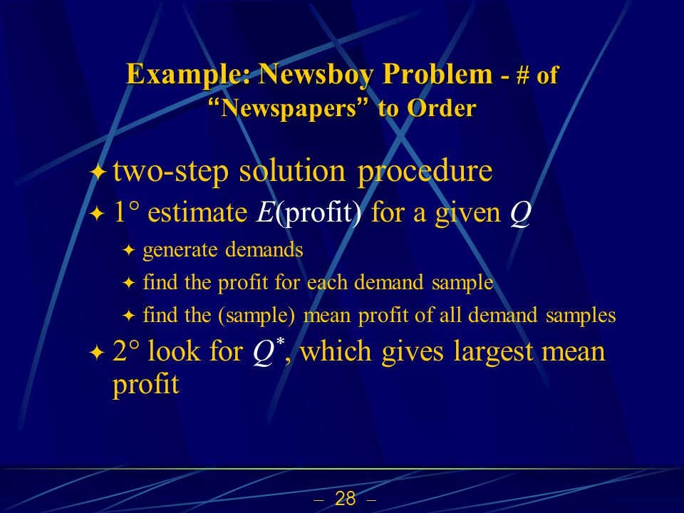  28  Example: Newsboy Problem - # of Newspapers to Order  two-step solution procedure  1  estimate E(profit) for a given Q  generate demands  find the profit for each demand sample  find the (sample) mean profit of all demand samples  2  look for Q *, which gives largest mean profit