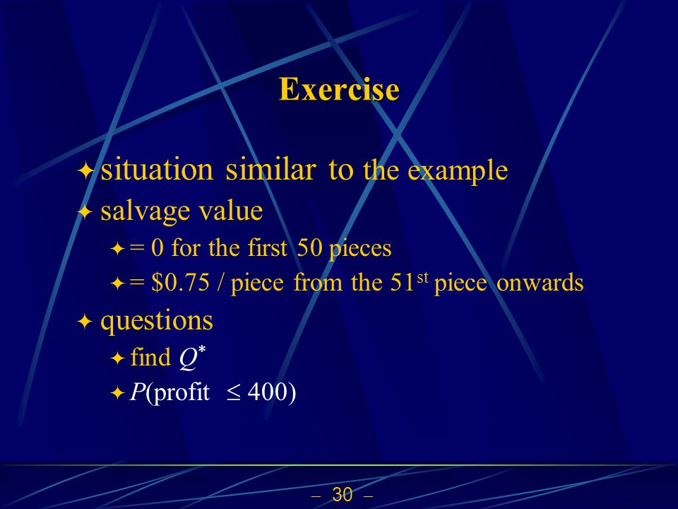  30  Exercise  situation similar to the example  salvage value  = 0 for the first 50 pieces  = $0.75 / piece from the 51 st piece onwards  questions  find Q *  P(profit  400)