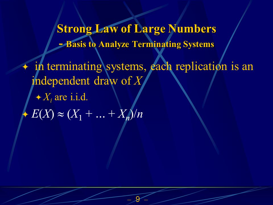  9  Strong Law of Large Numbers - Basis to Analyze Terminating Systems  in terminating systems, each replication is an independent draw of X  X i are i.i.d.