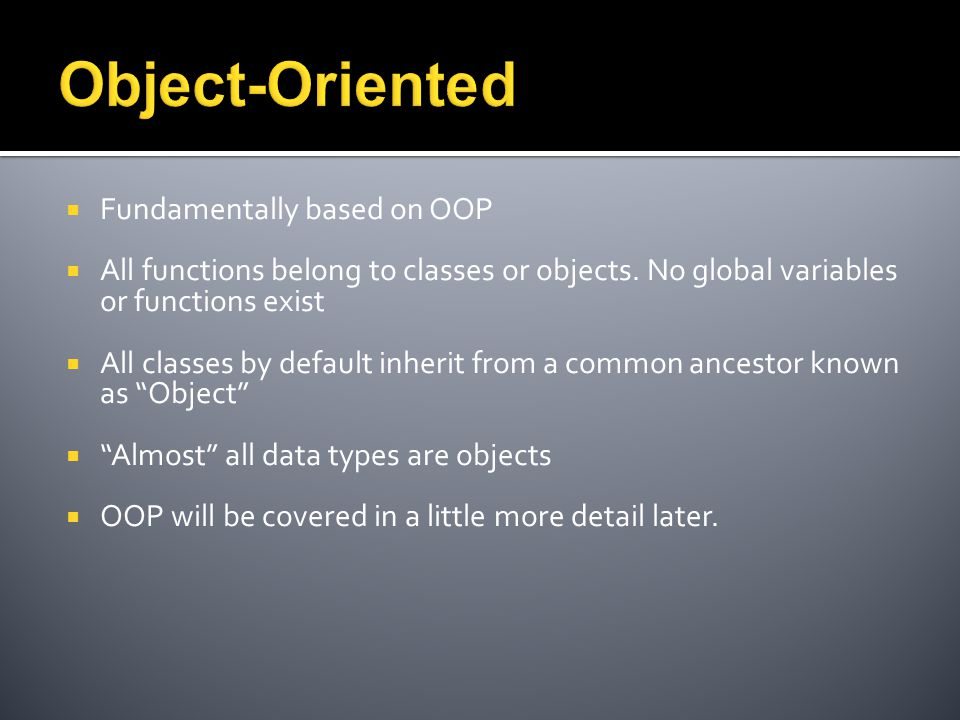  Fundamentally based on OOP  All functions belong to classes or objects.