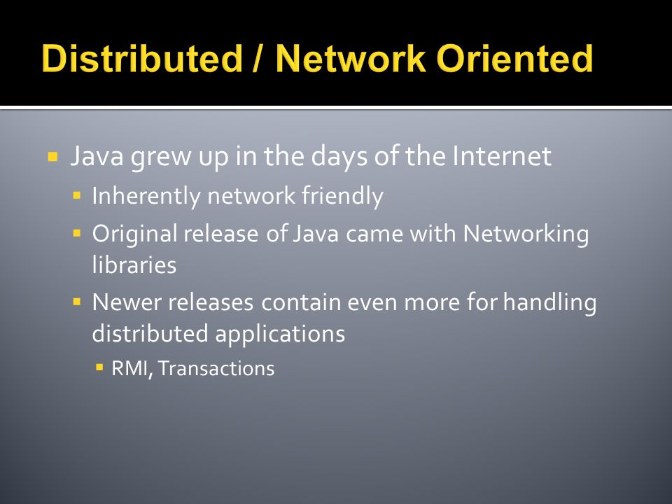  Java grew up in the days of the Internet  Inherently network friendly  Original release of Java came with Networking libraries  Newer releases contain even more for handling distributed applications  RMI, Transactions