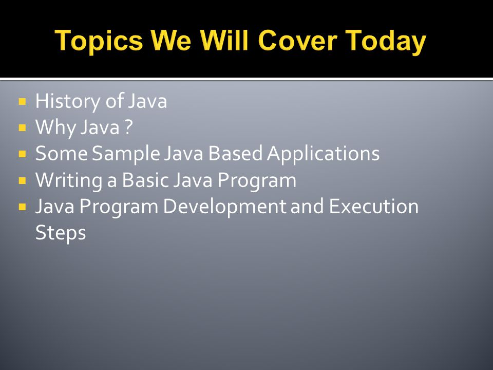  History of Java  Why Java ?  Some Sample Java Based Applications  Writing a Basic Java Program  Java Program Development and Execution Steps